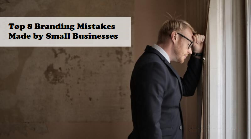 Top 8 Branding Mistakes Made by Small Businesses