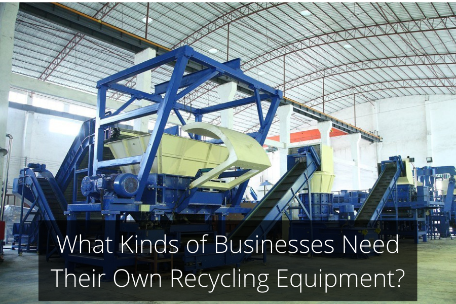 What Kinds of Businesses Need Their Own Recycling Equipment?