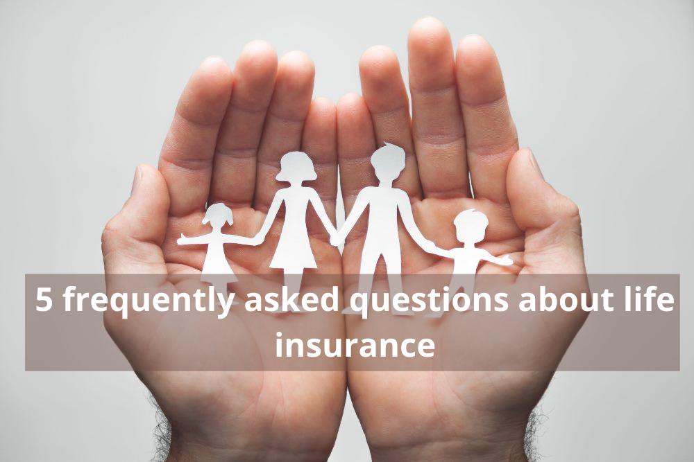5 frequently asked questions about life insurance